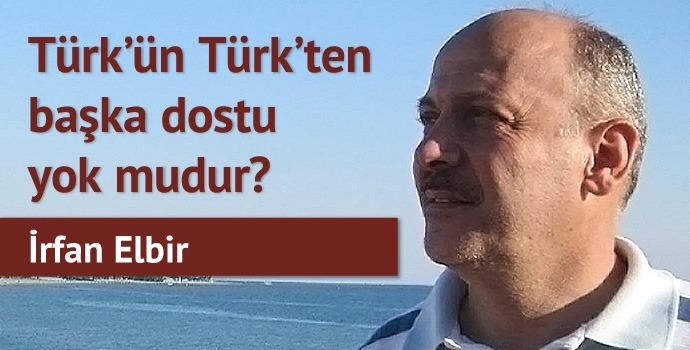 Türk'ün Türk'ten başka dostu yok mudur?