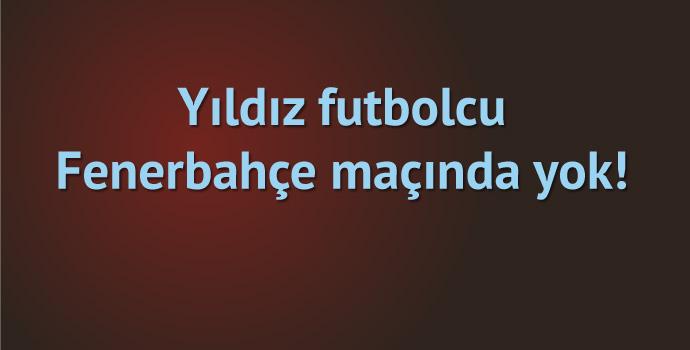 Trabzonspor'un yıldızı Fenerbahçe maçında yok!