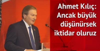Ahmet Kılıç: Ancak büyük düşünürsek iktidar oluruz